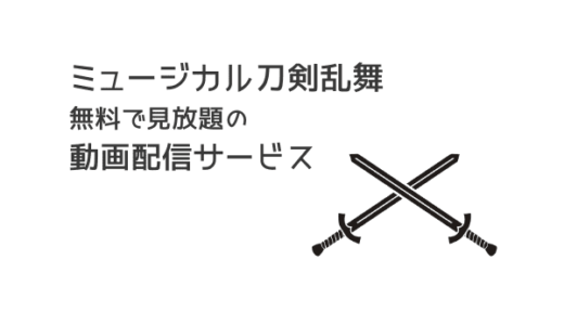 ミュージカル『刀剣乱舞(刀ミュ)』の動画を配信中のサイトは?お得に見る方法