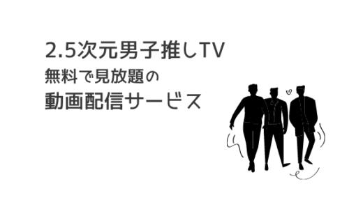 2.5次元男子推しTVの動画を無料で見放題できる動画配信サービス